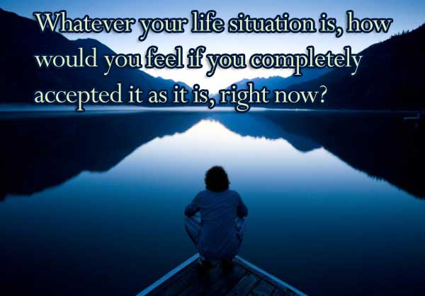 Whatever your life situation is, how would you feel if you completely accepted it as it is, right now?