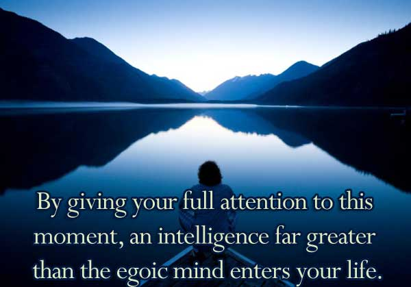 By giving your full attention to this moment, an intelligence far greater than the egoic mind enters your life.
